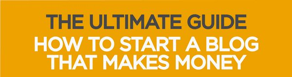 The Ultimate Guide - How to Start a Blog That Makes Money